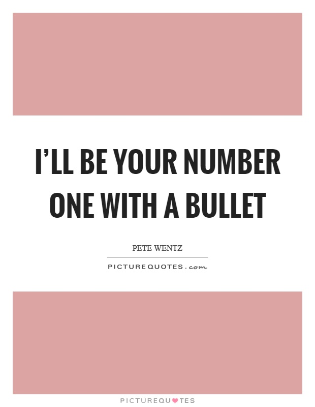 I\'ll be your number one with a bullet | Picture Quotes