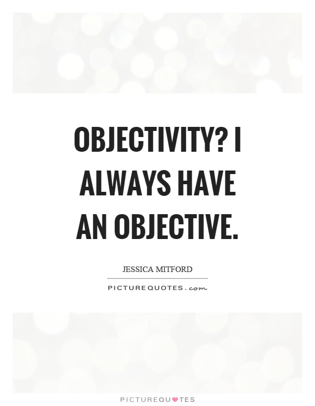Objectivity? I always have an objective Picture Quote #1