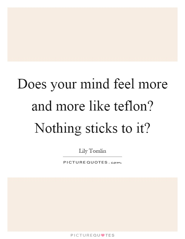 Does your mind feel more and more like teflon? Nothing sticks to it? Picture Quote #1