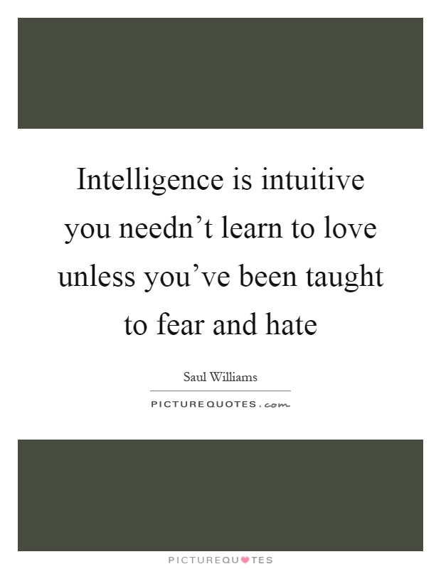 Intelligence is intuitive you needn't learn to love unless you've been taught to fear and hate Picture Quote #1