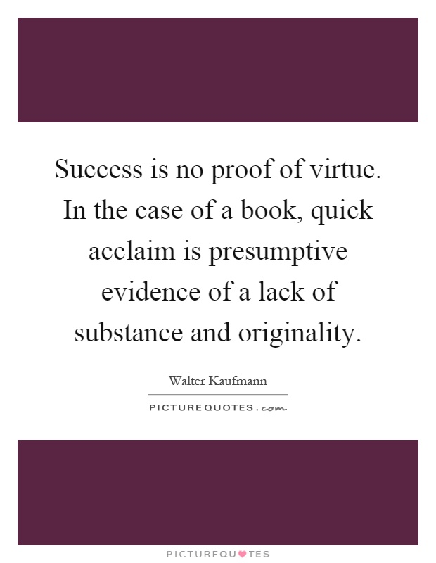 Success is no proof of virtue. In the case of a book, quick acclaim is presumptive evidence of a lack of substance and originality Picture Quote #1