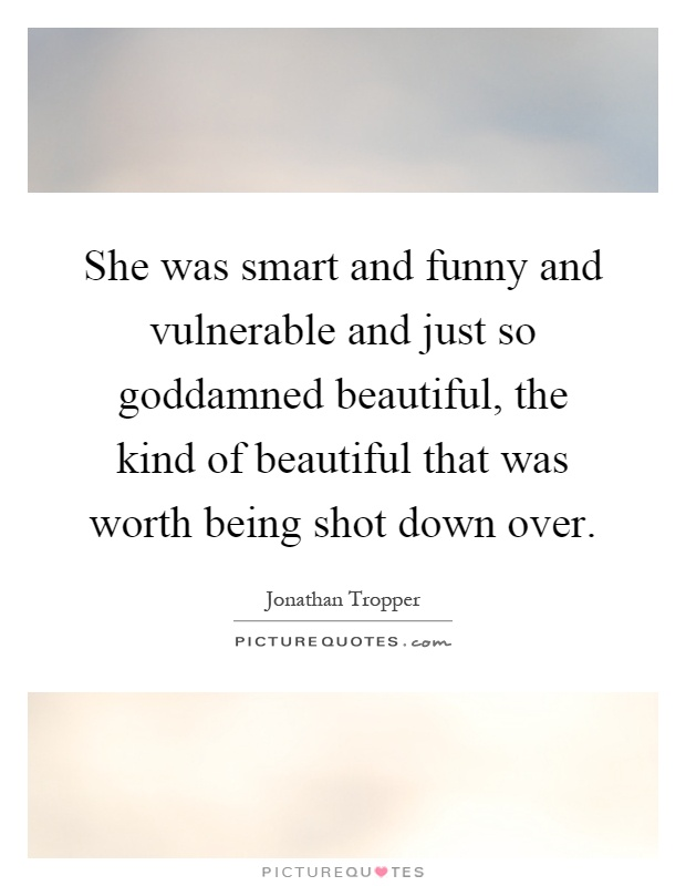 She was smart and funny and vulnerable and just so goddamned beautiful, the kind of beautiful that was worth being shot down over Picture Quote #1