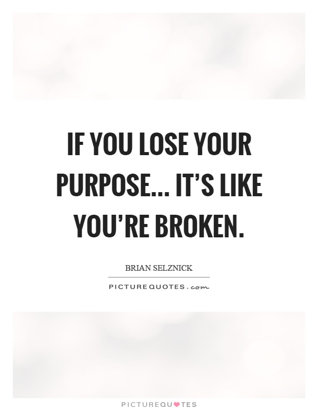 If you lose your purpose... it's like you're broken Picture Quote #1