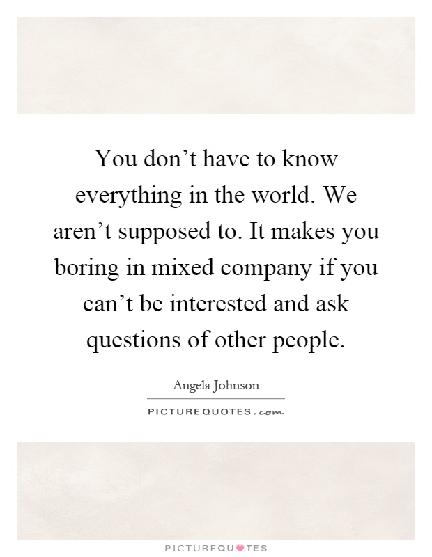 You don't have to know everything in the world. We aren't supposed to. It makes you boring in mixed company if you can't be interested and ask questions of other people Picture Quote #1