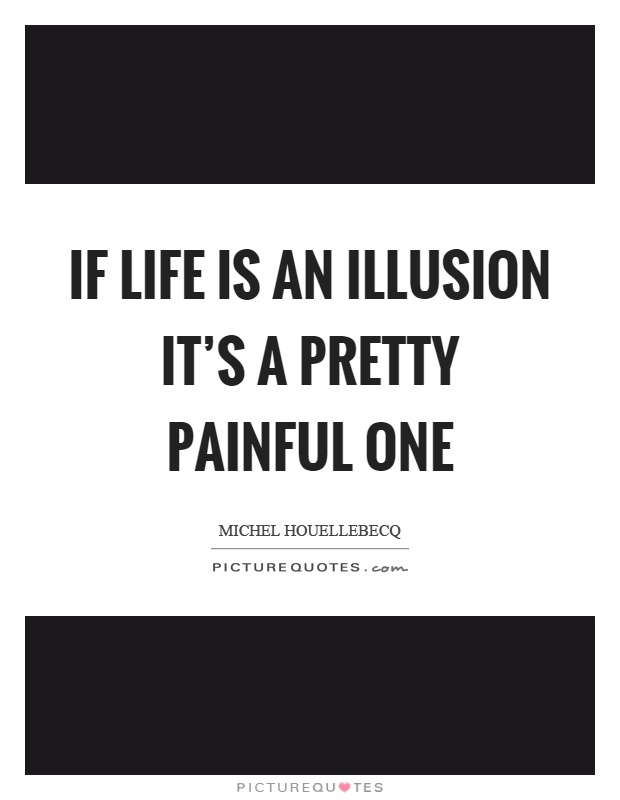 If life is an illusion it's a pretty painful one Picture Quote #1
