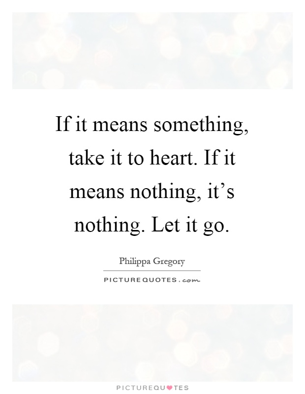If it means something, take it to heart. If it means nothing, it's nothing. Let it go Picture Quote #1