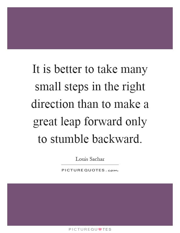 It is better to take many small steps in the right direction than to make a great leap forward only to stumble backward Picture Quote #1
