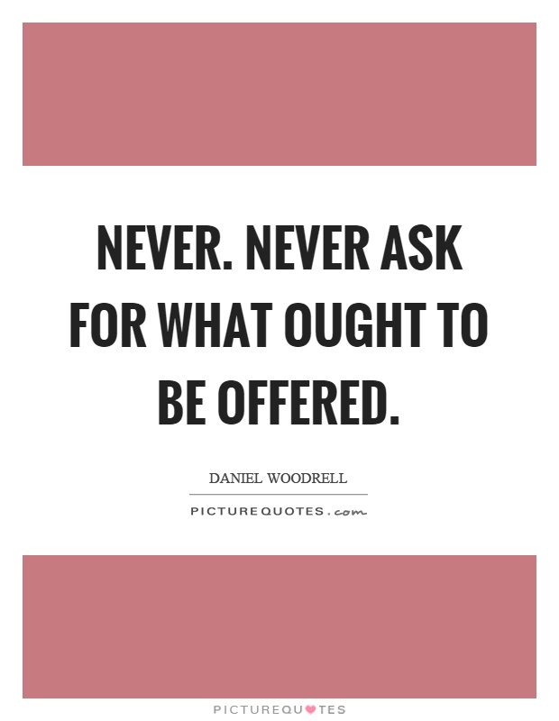 Never. Never ask for what ought to be offered Picture Quote #1