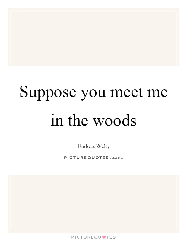 Suppose you meet me in the woods Picture Quote #1