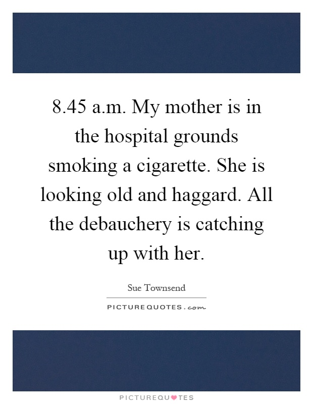 8.45 a.m. My mother is in the hospital grounds smoking a cigarette. She is looking old and haggard. All the debauchery is catching up with her Picture Quote #1
