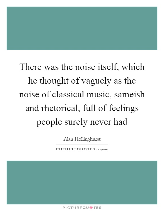 There was the noise itself, which he thought of vaguely as the noise of classical music, sameish and rhetorical, full of feelings people surely never had Picture Quote #1