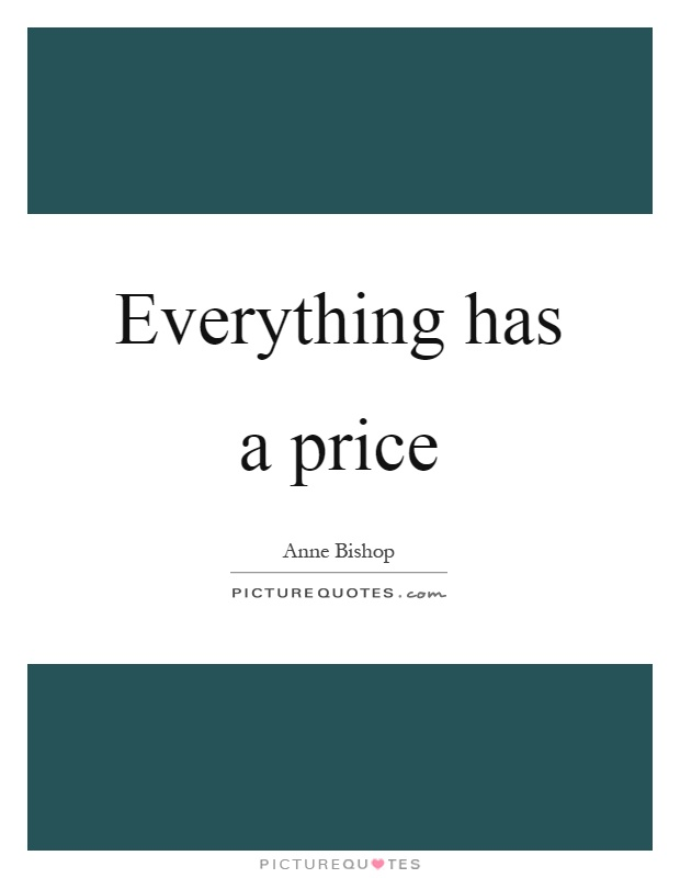 Everything has a price Picture Quote #1