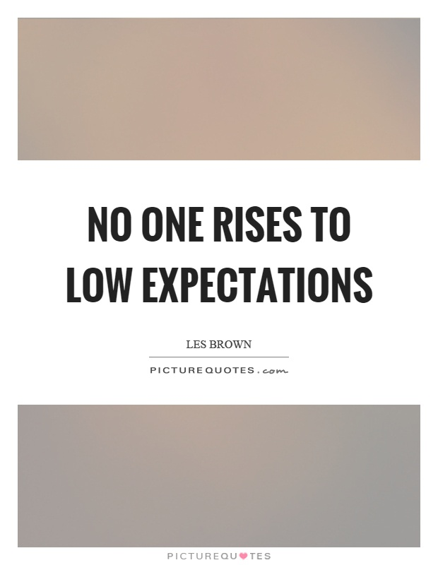 No one rises to low expectations Picture Quote #1