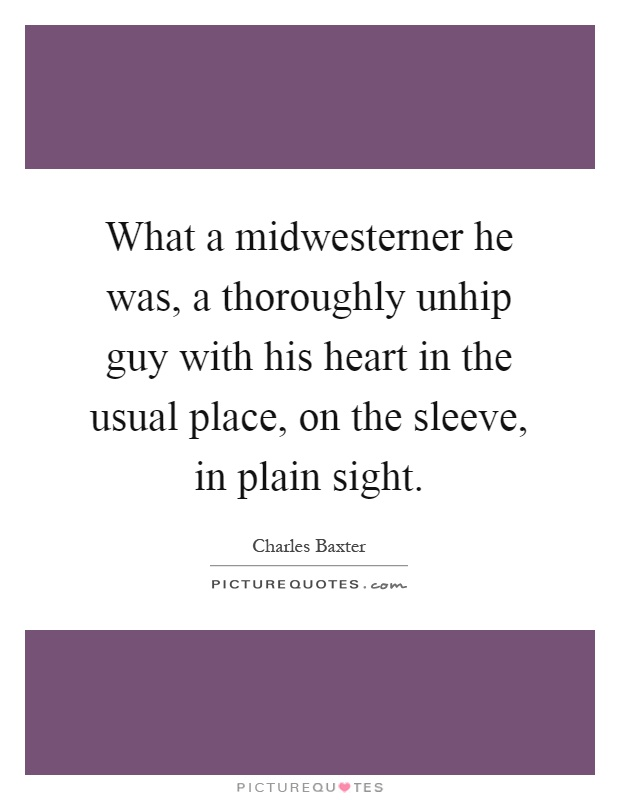 What a midwesterner he was, a thoroughly unhip guy with his heart in the usual place, on the sleeve, in plain sight Picture Quote #1