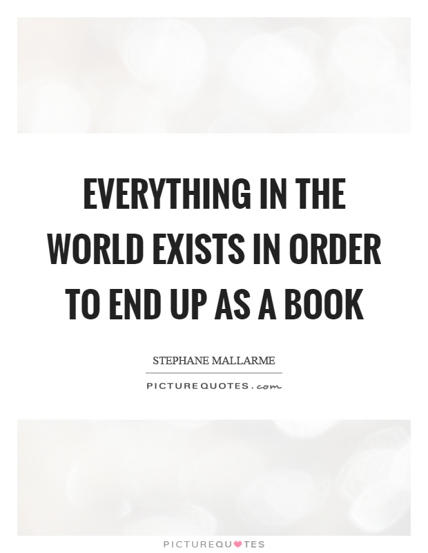 Everything in the world exists in order to end up as a book Picture Quote #1