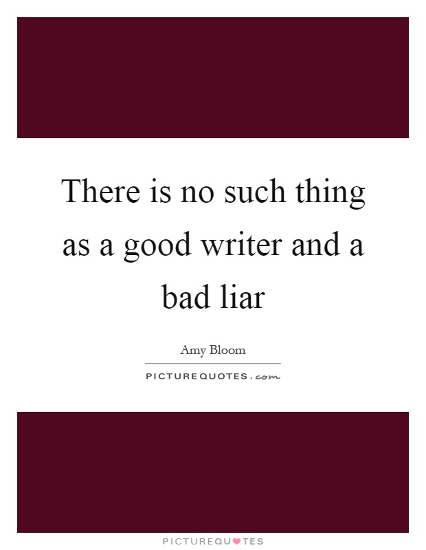 There is no such thing as a good writer and a bad liar Picture Quote #1