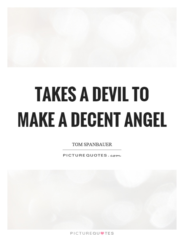 Takes a devil to make a decent angel Picture Quote #1