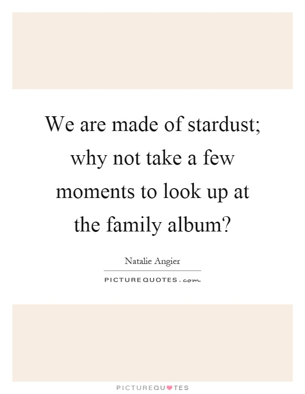 We are made of stardust; why not take a few moments to look up at the family album? Picture Quote #1