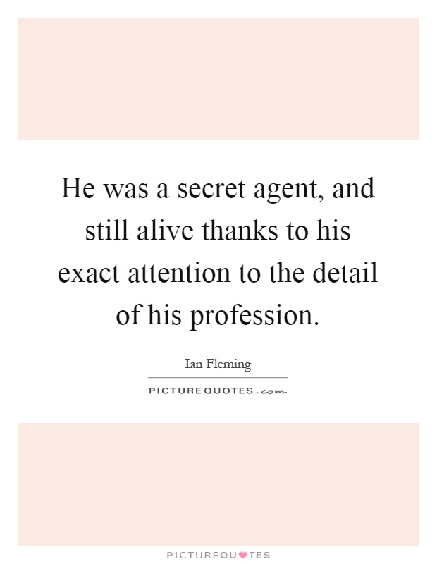 He was a secret agent, and still alive thanks to his exact attention to the detail of his profession Picture Quote #1