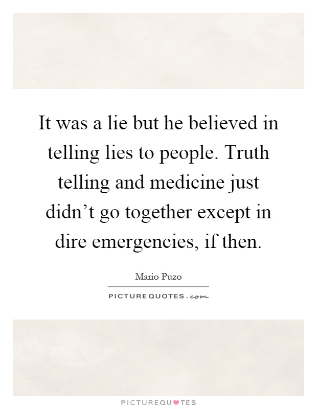 It was a lie but he believed in telling lies to people. Truth telling and medicine just didn't go together except in dire emergencies, if then Picture Quote #1