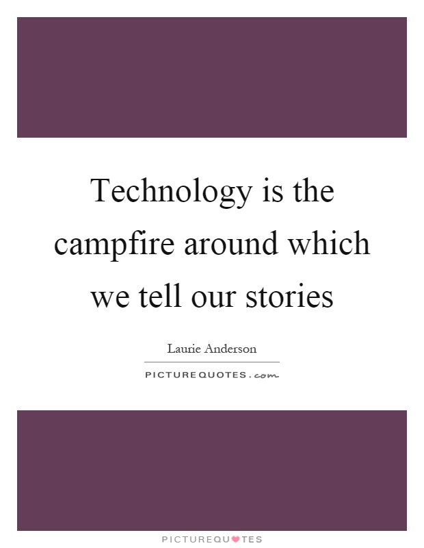 Technology is the campfire around which we tell our stories Picture Quote #1