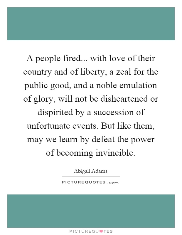 A people fired... with love of their country and of liberty, a zeal for the public good, and a noble emulation of glory, will not be disheartened or dispirited by a succession of unfortunate events. But like them, may we learn by defeat the power of becoming invincible Picture Quote #1