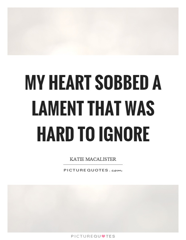 My heart sobbed a lament that was hard to ignore Picture Quote #1
