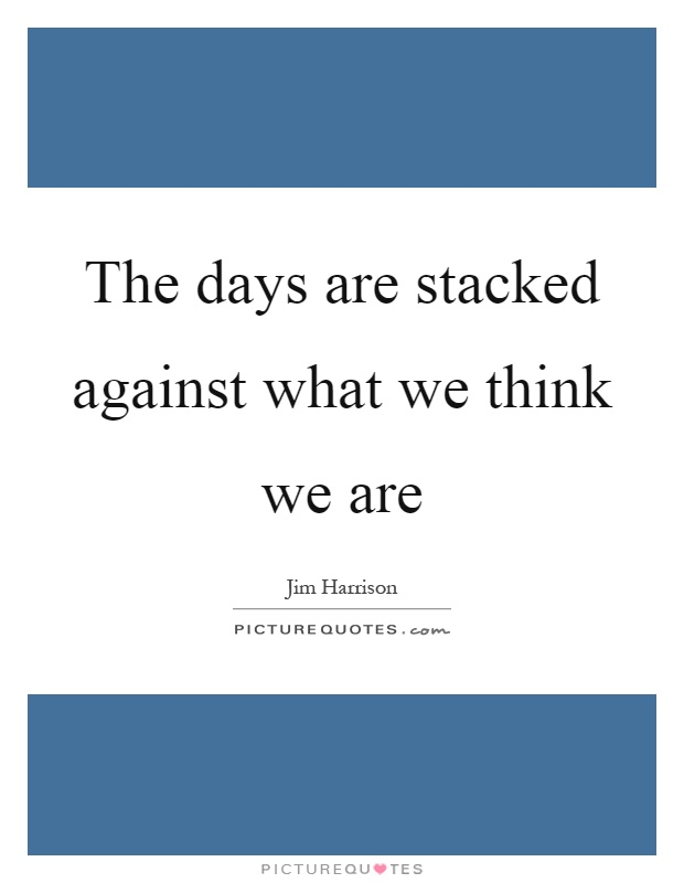 The days are stacked against what we think we are Picture Quote #1