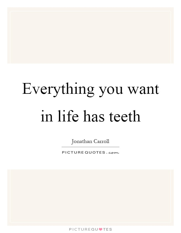 Everything you want in life has teeth Picture Quote #1