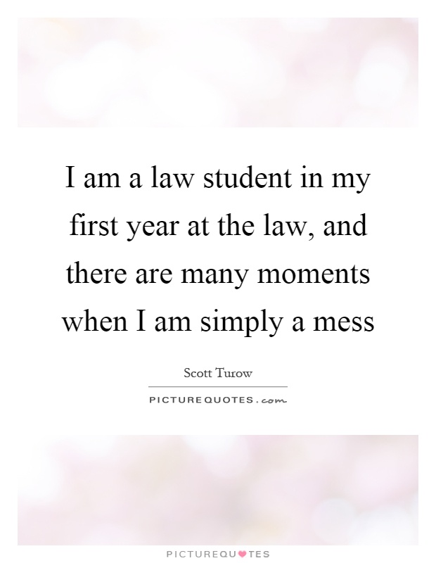 I am a law student in my first year at the law, and there are many moments when I am simply a mess Picture Quote #1
