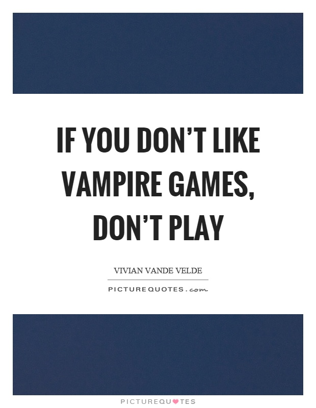 If you don't like vampire games, don't play Picture Quote #1