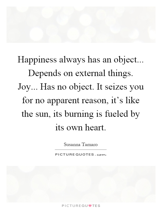 Happiness always has an object... Depends on external things. Joy... Has no object. It seizes you for no apparent reason, it's like the sun, its burning is fueled by its own heart Picture Quote #1