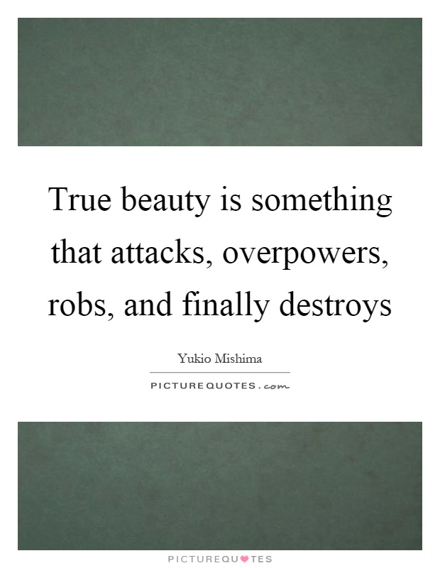 True beauty is something that attacks, overpowers, robs, and finally destroys Picture Quote #1