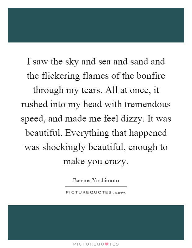 I saw the sky and sea and sand and the flickering flames of the bonfire through my tears. All at once, it rushed into my head with tremendous speed, and made me feel dizzy. It was beautiful. Everything that happened was shockingly beautiful, enough to make you crazy Picture Quote #1
