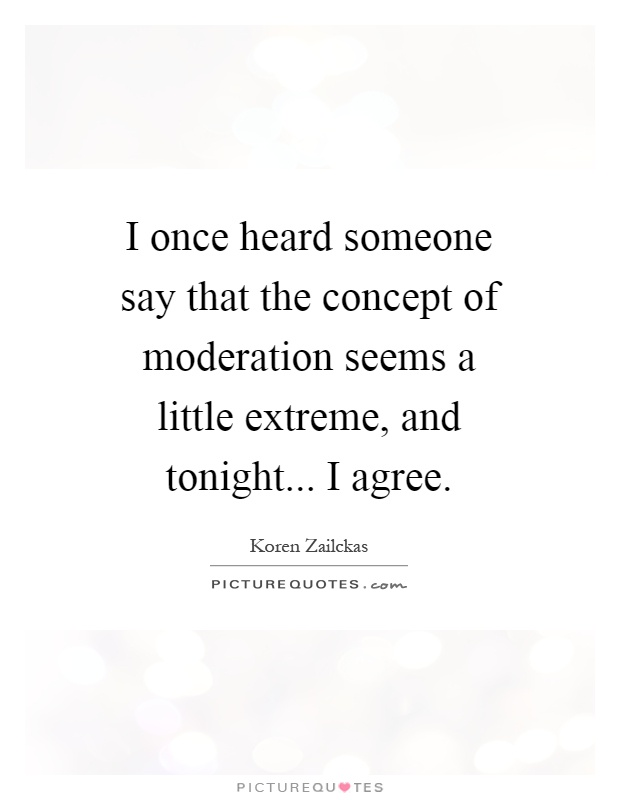 I once heard someone say that the concept of moderation seems a little extreme, and tonight... I agree Picture Quote #1