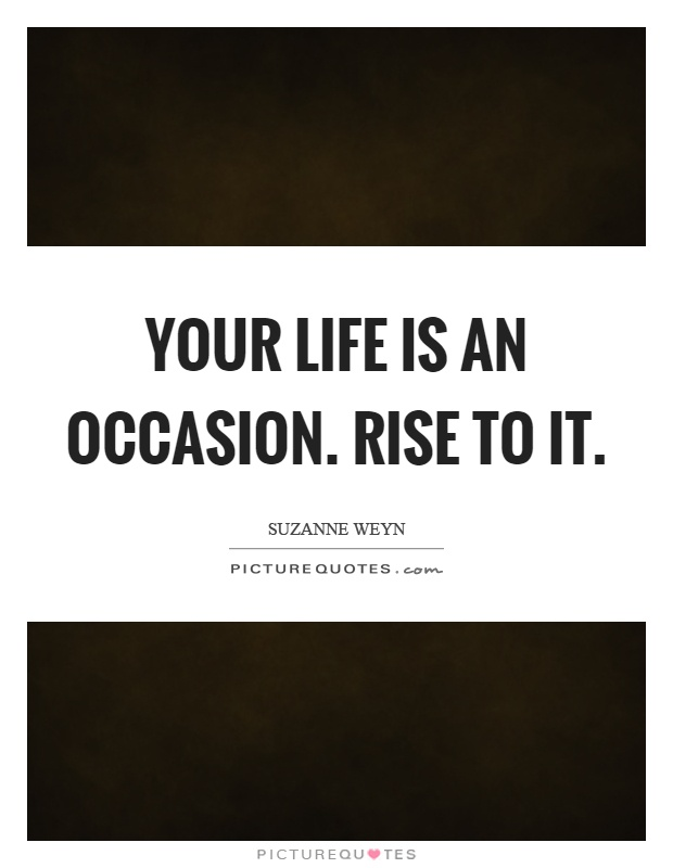 Your life is an occasion. Rise to it Picture Quote #1