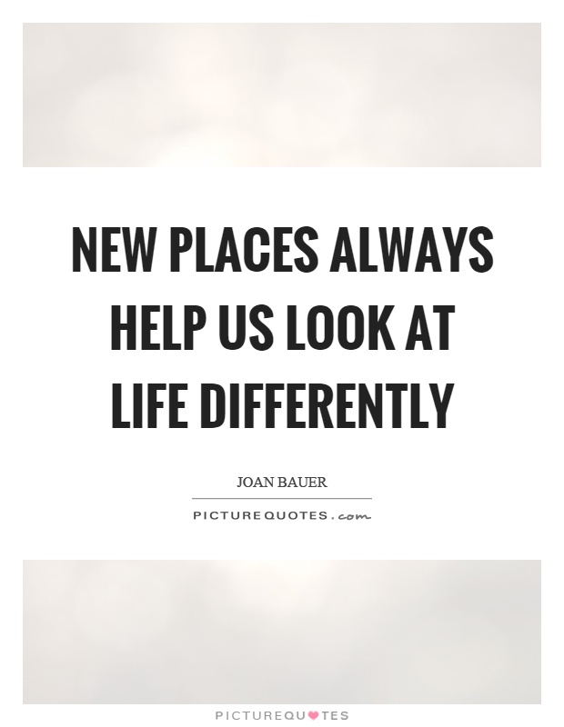 New places always help us look at life differently Picture Quote #1