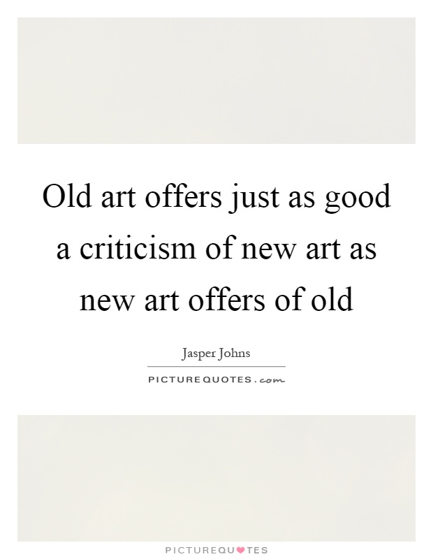 Old art offers just as good a criticism of new art as new art offers of old Picture Quote #1
