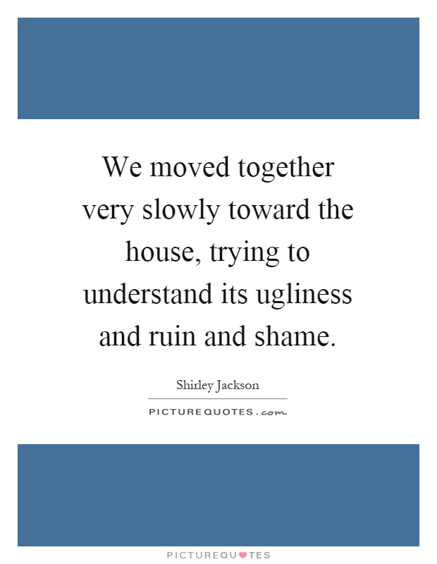 We moved together very slowly toward the house, trying to understand its ugliness and ruin and shame Picture Quote #1