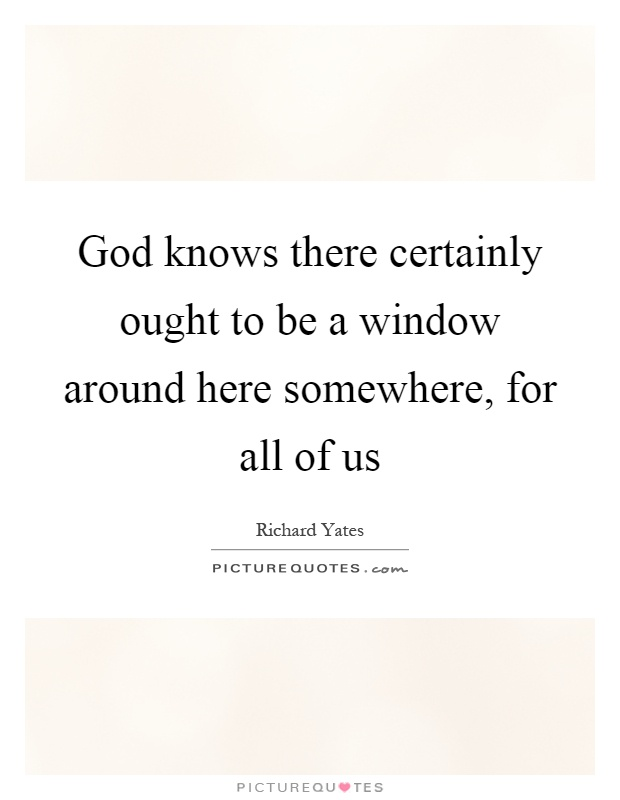God knows there certainly ought to be a window around here somewhere, for all of us Picture Quote #1