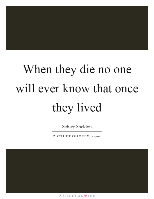 When they die no one will ever know that once they lived Picture Quote #1