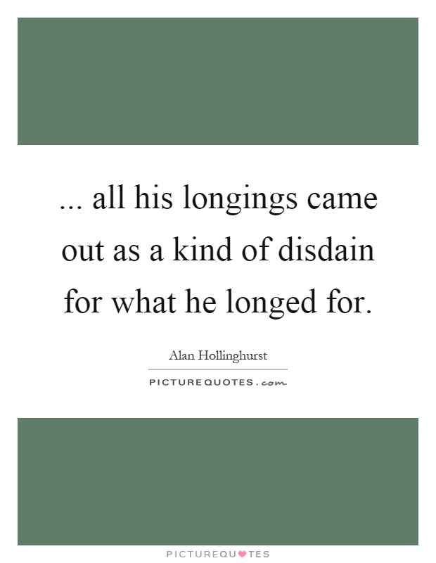 ... all his longings came out as a kind of disdain for what he longed for Picture Quote #1