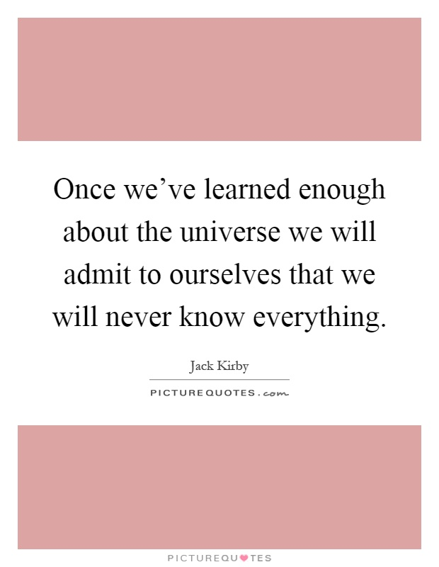 Once we've learned enough about the universe we will admit to ourselves that we will never know everything Picture Quote #1