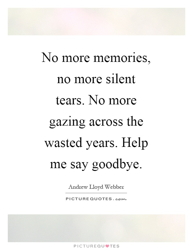 No more memories, no more silent tears. No more gazing across the wasted years. Help me say goodbye Picture Quote #1