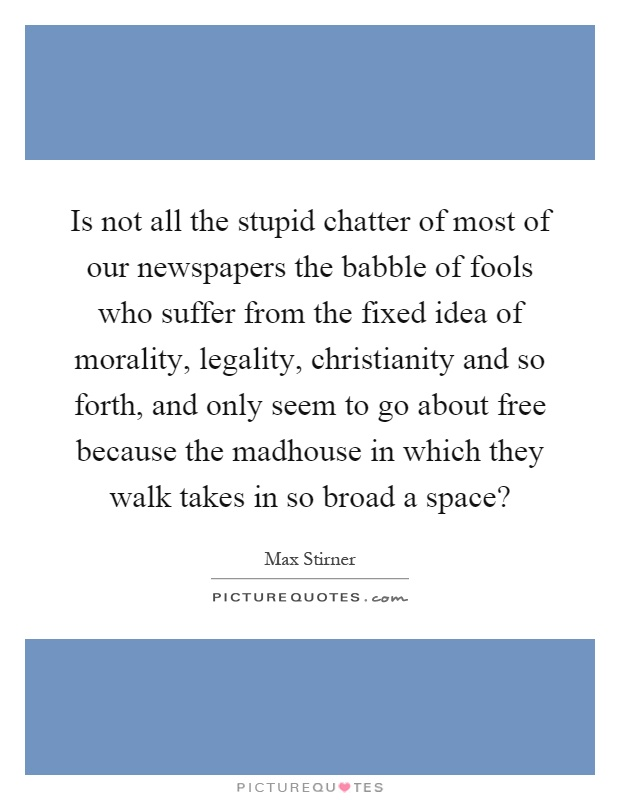 Is not all the stupid chatter of most of our newspapers the babble of fools who suffer from the fixed idea of morality, legality, christianity and so forth, and only seem to go about free because the madhouse in which they walk takes in so broad a space? Picture Quote #1