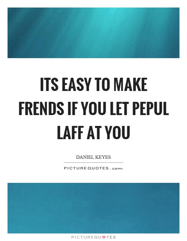 Its easy to make frends if you let pepul laff at you Picture Quote #1