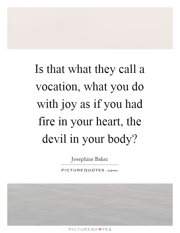 Is that what they call a vocation, what you do with joy as if you had fire in your heart, the devil in your body? Picture Quote #1