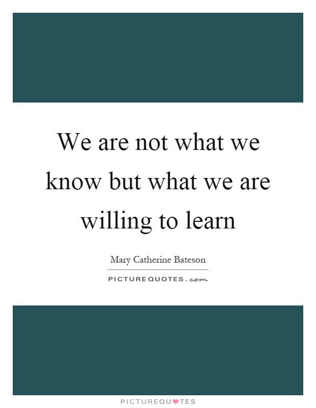 We are not what we know but what we are willing to learn Picture Quote #1