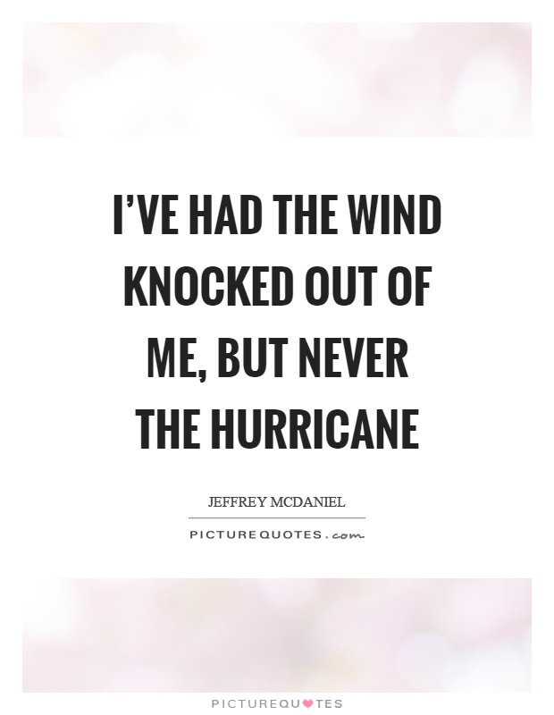 I've had the wind knocked out of me, but never the hurricane Picture Quote #1