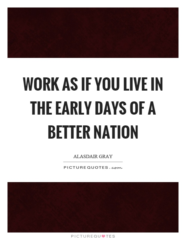 Work as if you live in the early days of a better nation Picture Quote #1
